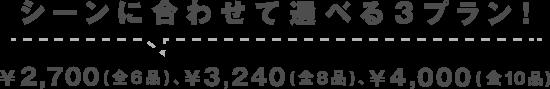 シーンに合わせて選べる3プラン! ¥2,700( 全6品 )、¥3,240( 全8品 )、¥4,000( 全10品 )